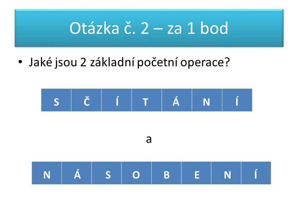 Otázka č. 2 – za 1 bod Jaké jsou 2 základní početní operace a SČÍNTÁÍ NÁOSEBNÍ