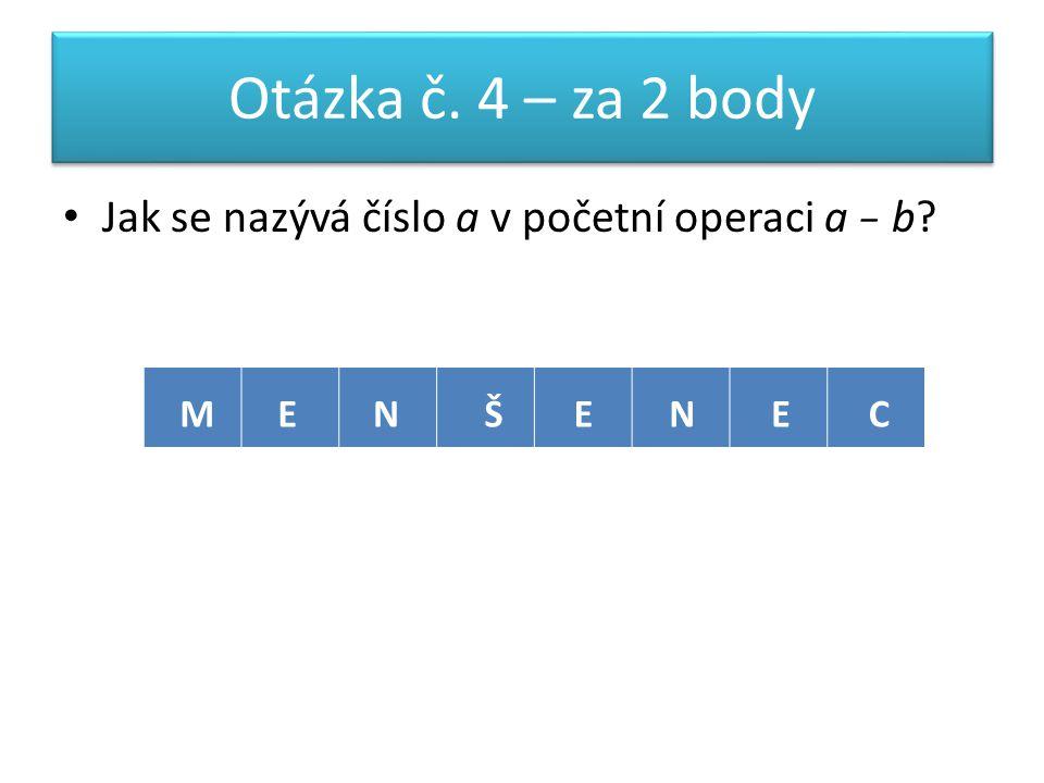 Otázka č. 4 – za 2 body Jak se nazývá číslo a v početní operaci a − b MENŠENEC