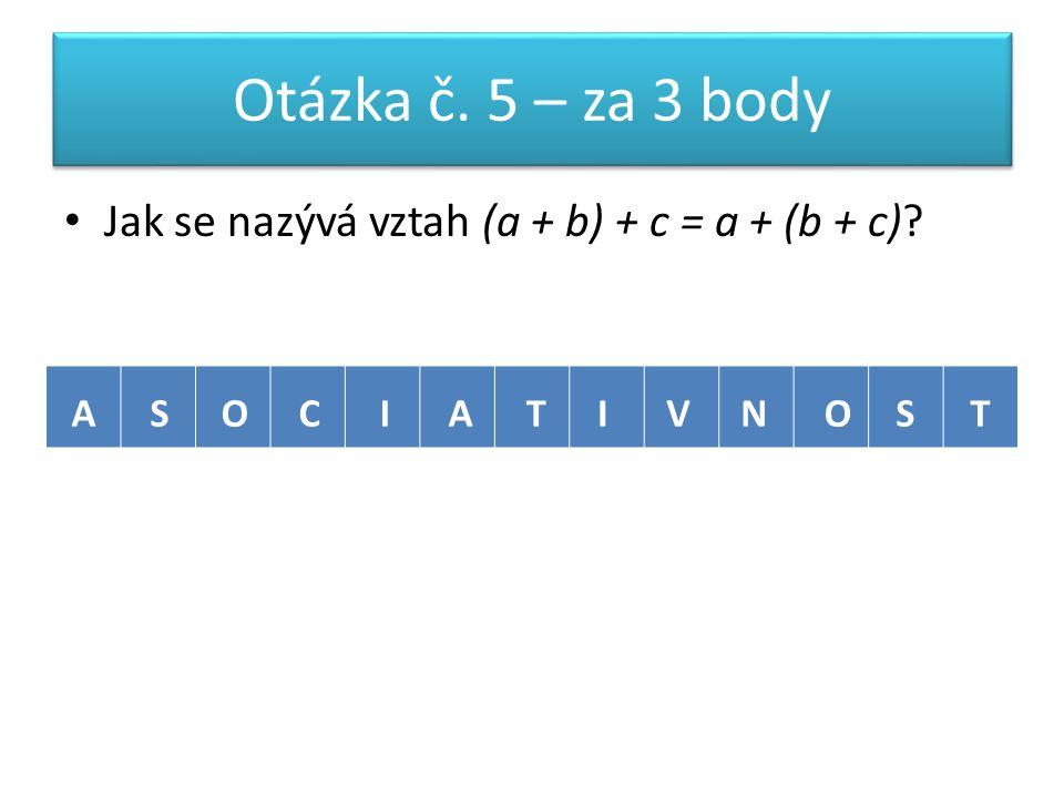 Otázka č. 5 – za 3 body Jak se nazývá vztah (a + b) + c = a + (b + c) ASOCIATIVNOST