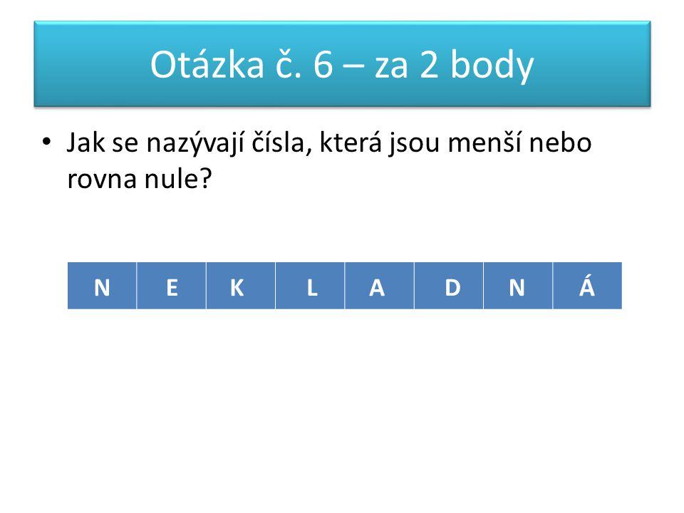 Otázka č. 6 – za 2 body Jak se nazývají čísla, která jsou menší nebo rovna nule NEKLADNÁ