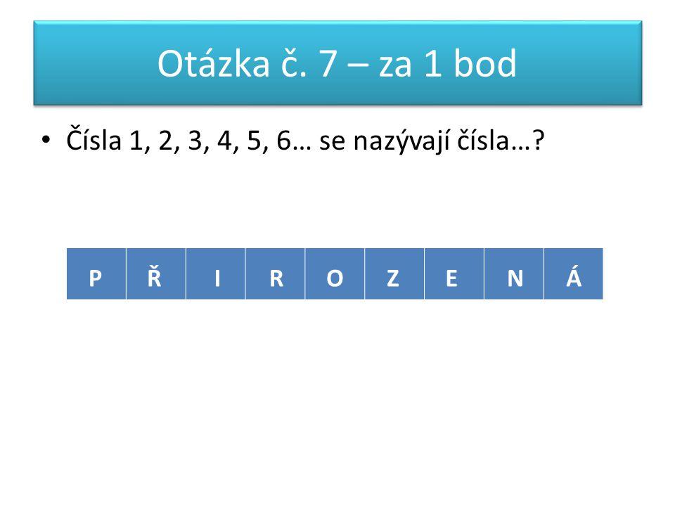 Otázka č. 7 – za 1 bod Čísla 1, 2, 3, 4, 5, 6… se nazývají čísla… PŘIROZENÁ