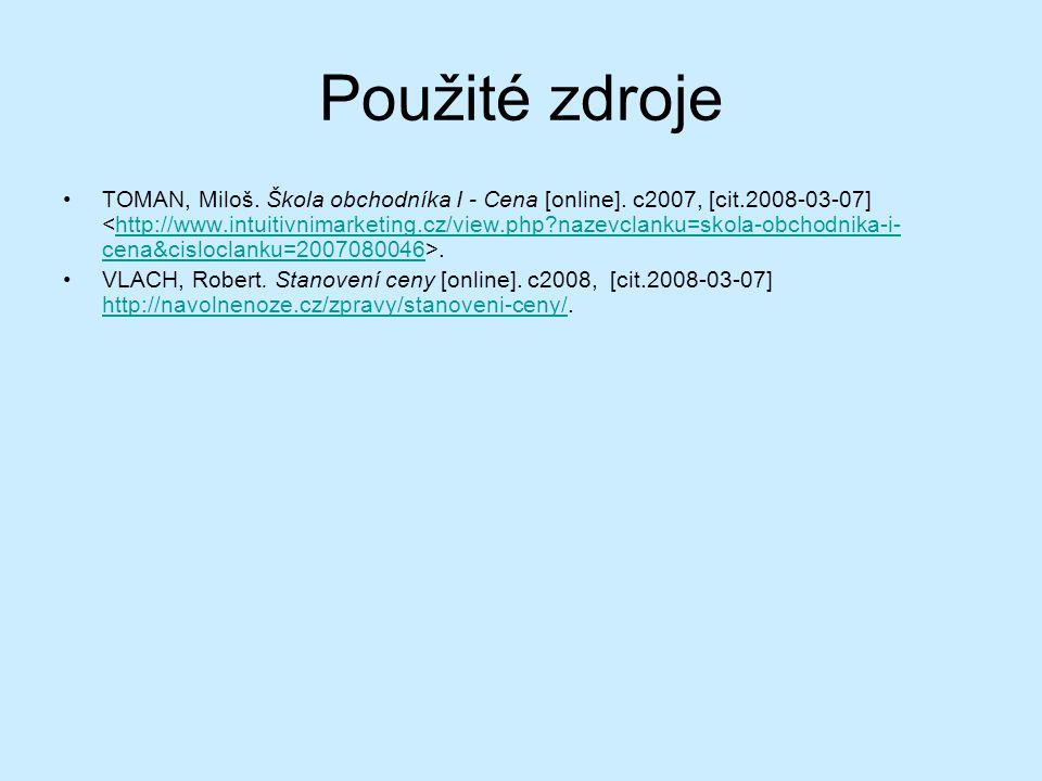 Použité zdroje TOMAN, Miloš. Škola obchodníka I - Cena [online]. c2007, [cit.2008-03-07].http://www.intuitivnimarketing.cz/view.php?nazevclanku=skola-