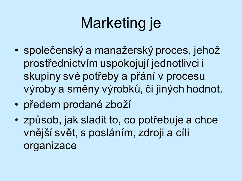 Marketing je společenský a manažerský proces, jehož prostřednictvím uspokojují jednotlivci i skupiny své potřeby a přání v procesu výroby a směny výrobků, či jiných hodnot.