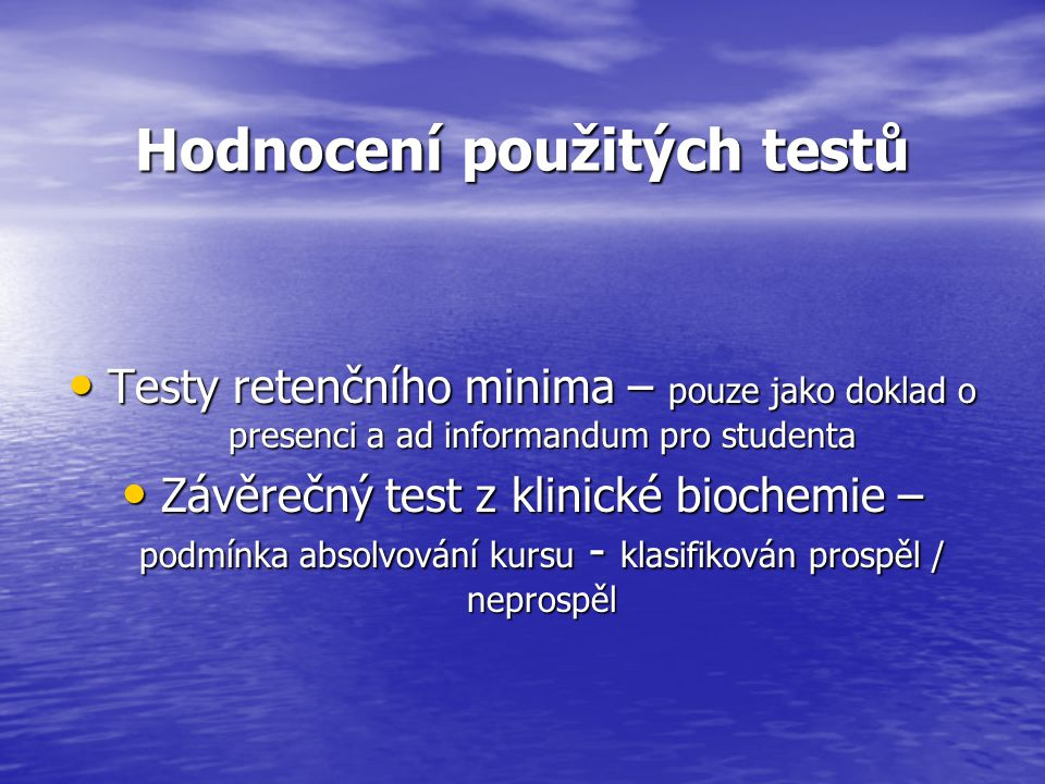 Hodnocení použitých testů Testy retenčního minima – pouze jako doklad o presenci a ad informandum pro studenta Testy retenčního minima – pouze jako doklad o presenci a ad informandum pro studenta Závěrečný test z klinické biochemie – podmínka absolvování kursu - klasifikován prospěl / neprospěl Závěrečný test z klinické biochemie – podmínka absolvování kursu - klasifikován prospěl / neprospěl