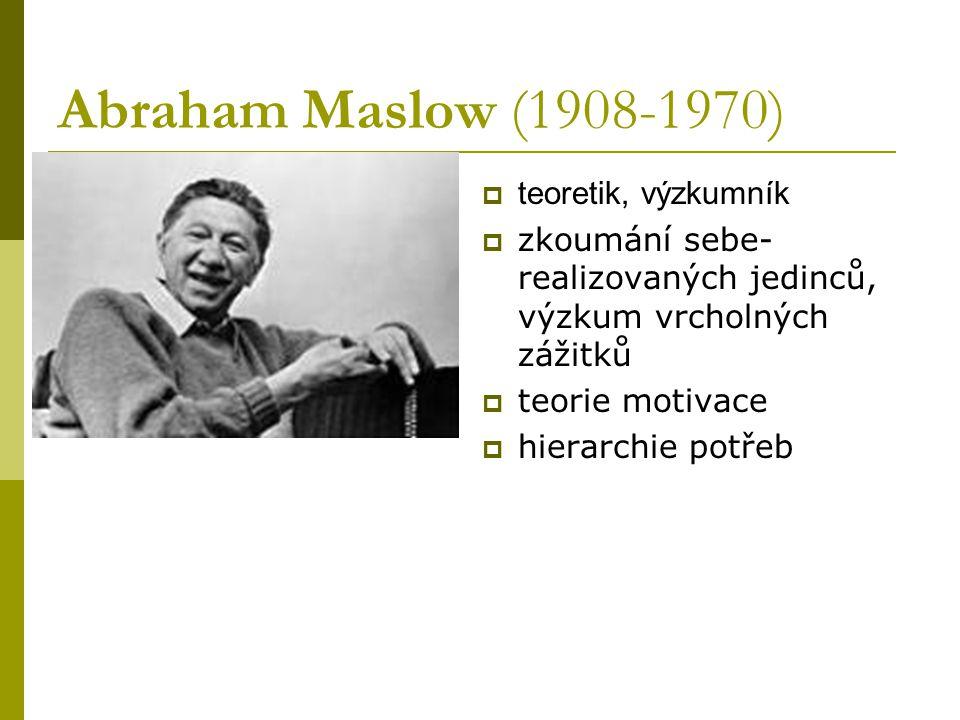 Abraham Maslow (1908-1970)  teoretik, výzkumník  zkoumání sebe- realizovaných jedinců, výzkum vrcholných zážitků  teorie motivace  hierarchie potřeb