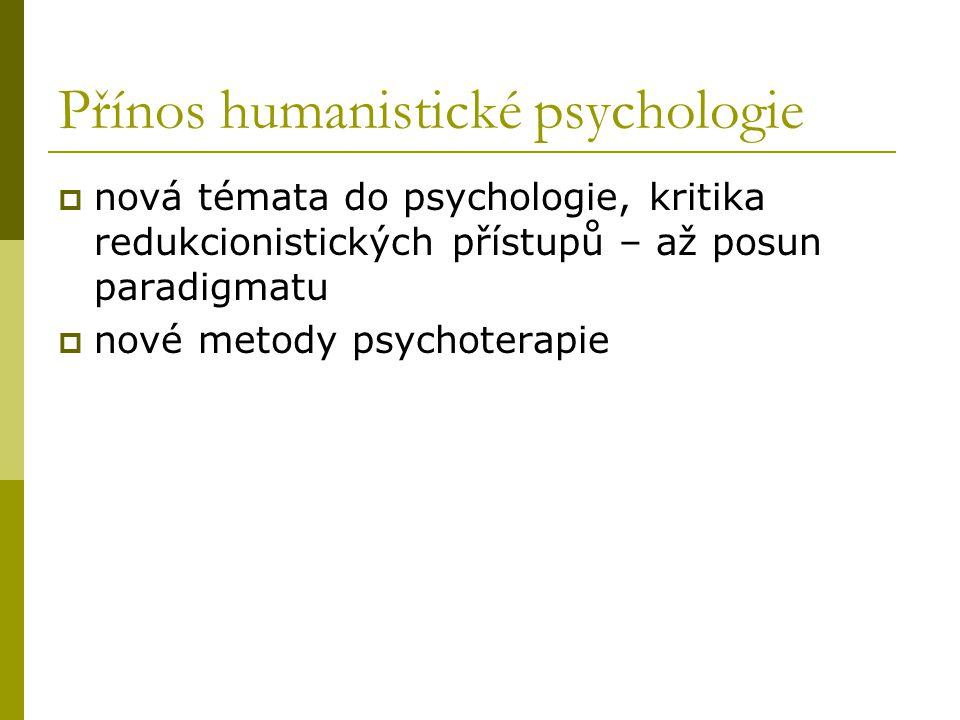 Přínos humanistické psychologie  nová témata do psychologie, kritika redukcionistických přístupů – až posun paradigmatu  nové metody psychoterapie