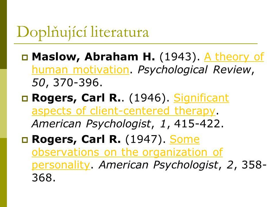 Doplňující literatura  Maslow, Abraham H. (1943). A theory of human motivation. Psychological Review, 50, 370-396.A theory of human motivation  Roge
