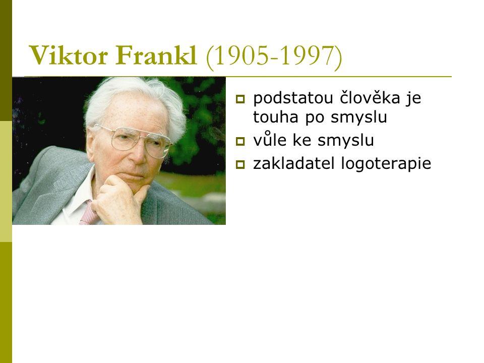 Viktor Frankl (1905-1997)  podstatou člověka je touha po smyslu  vůle ke smyslu  zakladatel logoterapie