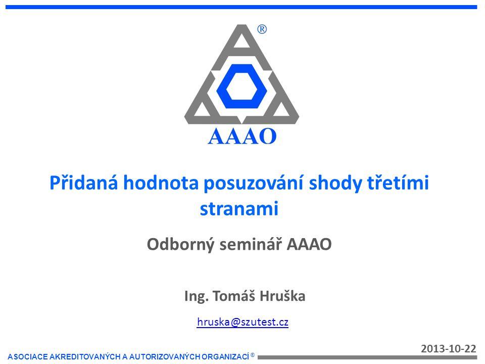 ASOCIACE AKREDITOVANÝCH A AUTORIZOVANÝCH ORGANIZACÍ ® Přidaná hodnota posuzování shody třetími stranami 2013-10-22 Ing.