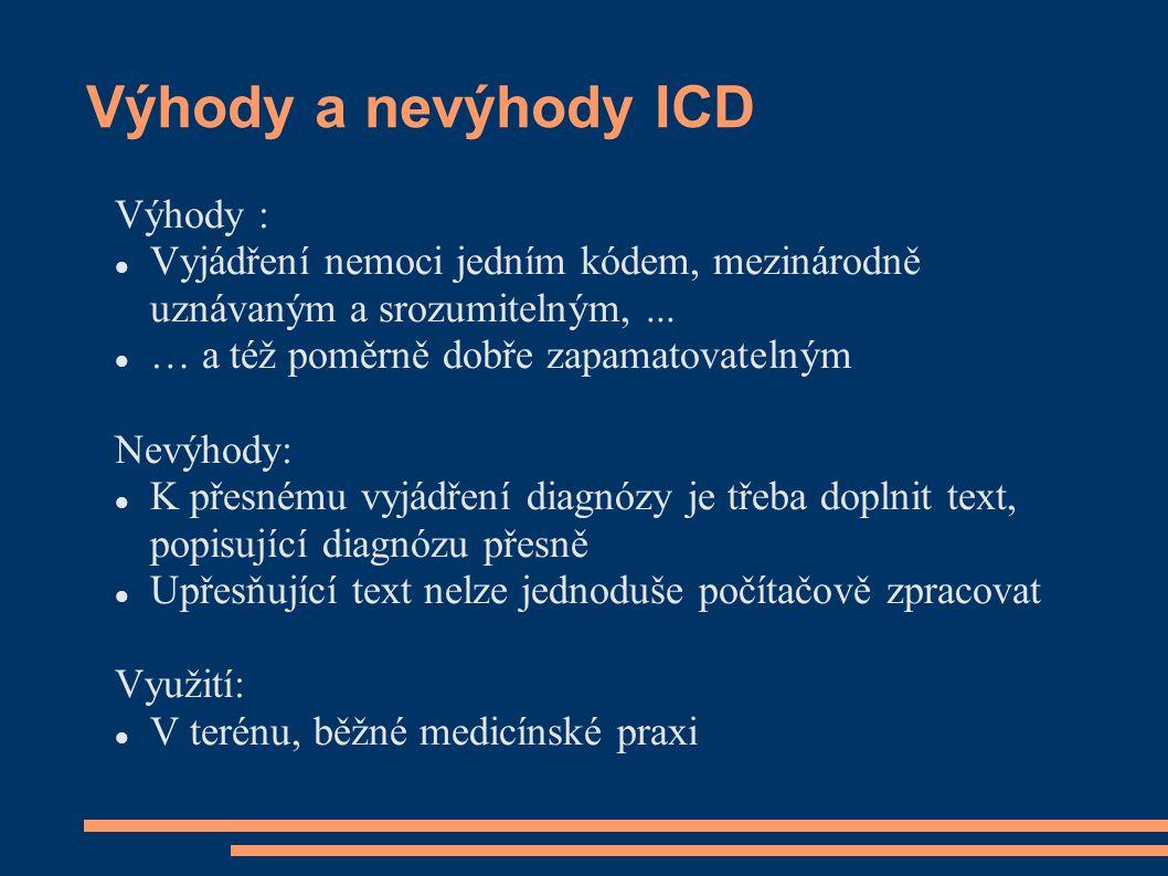 Výhody a nevýhody ICD Výhody : Vyjádření nemoci jedním kódem, mezinárodně uznávaným a srozumitelným,... … a též poměrně dobře zapamatovatelným Nevýhod