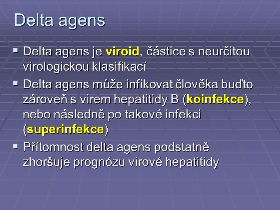 Delta agens  Delta agens je viroid, částice s neurčitou virologickou klasifikací  Delta agens může infikovat člověka buďto zároveň s virem hepatitidy B (koinfekce), nebo následně po takové infekci (superinfekce)  Přítomnost delta agens podstatně zhoršuje prognózu virové hepatitidy