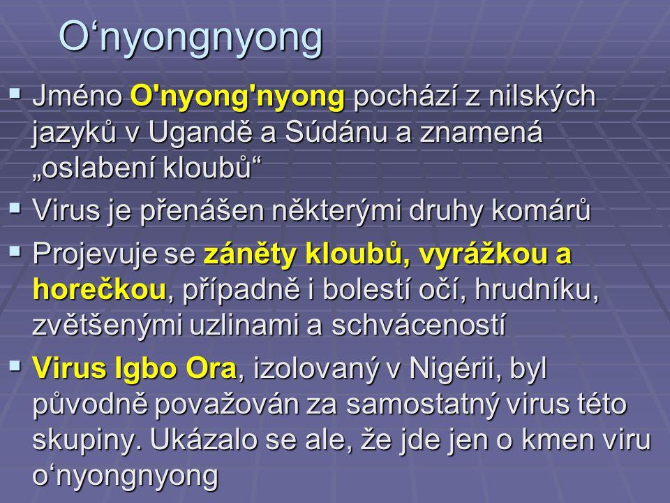 """O'nyongnyong  Jméno O nyong nyong pochází z nilských jazyků v Ugandě a Súdánu a znamená """"oslabení kloubů  Virus je přenášen některými druhy komárů  Projevuje se záněty kloubů, vyrážkou a horečkou, případně i bolestí očí, hrudníku, zvětšenými uzlinami a schváceností  Virus Igbo Ora, izolovaný v Nigérii, byl původně považován za samostatný virus této skupiny."""