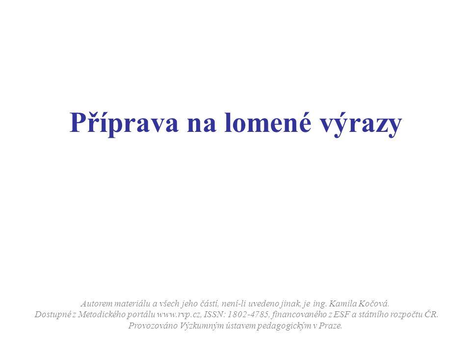 Příprava na lomené výrazy Autorem materiálu a všech jeho částí, není-li uvedeno jinak, je ing. Kamila Kočová. Dostupné z Metodického portálu www.rvp.c