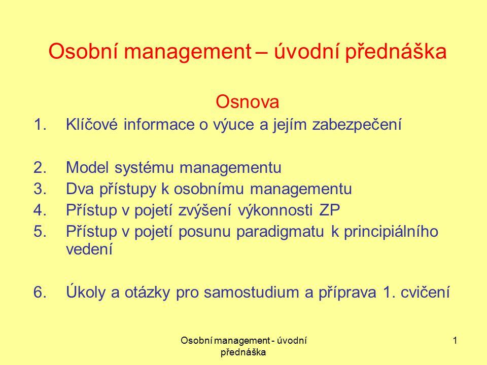 Osobní management - úvodní přednáška 1 Osobní management – úvodní přednáška Osnova 1.Klíčové informace o výuce a jejím zabezpečení 2.Model systému managementu 3.Dva přístupy k osobnímu managementu 4.Přístup v pojetí zvýšení výkonnosti ZP 5.Přístup v pojetí posunu paradigmatu k principiálního vedení 6.Úkoly a otázky pro samostudium a příprava 1.
