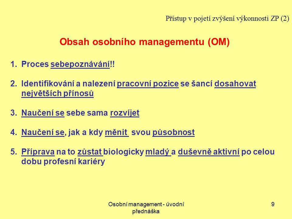 Osobní management - úvodní přednáška 9 Přístup v pojetí zvýšení výkonnosti ZP (2) Obsah osobního managementu (OM) 1.Proces sebepoznávání!.