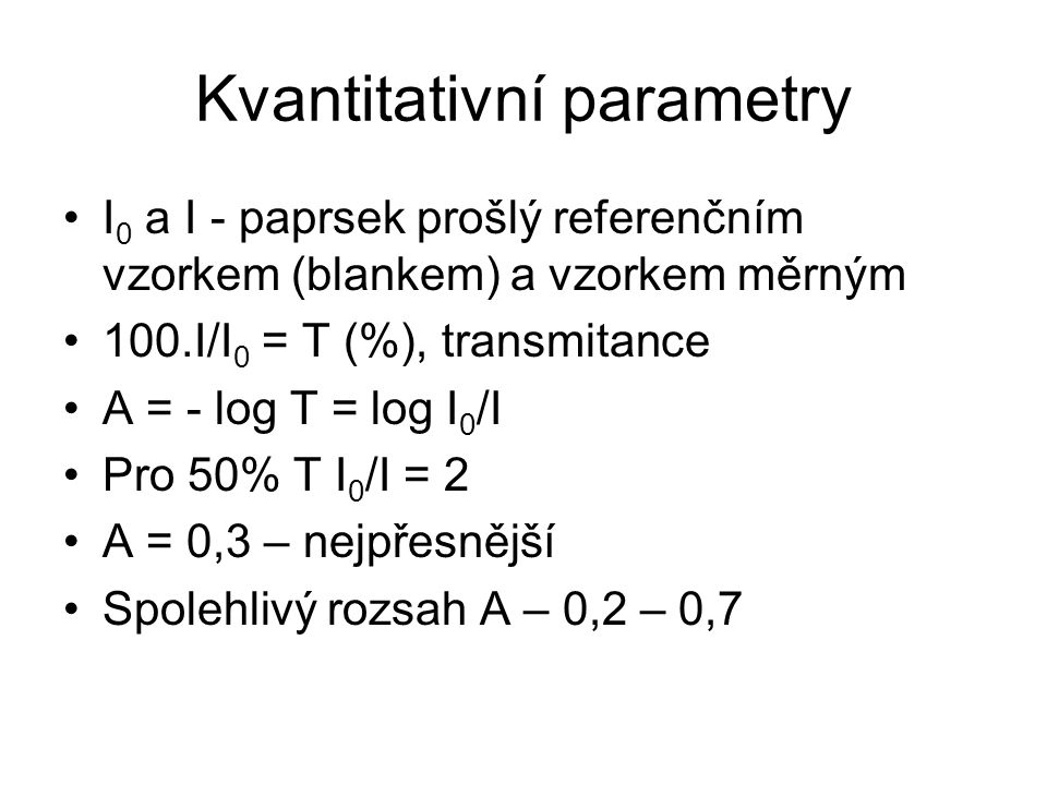 Kvantitativní parametry I 0 a I - paprsek prošlý referenčním vzorkem (blankem) a vzorkem měrným 100.I/I 0 = T (%), transmitance A = - log T = log I 0 /I Pro 50% T I 0 /I = 2 A = 0,3 – nejpřesnější Spolehlivý rozsah A – 0,2 – 0,7