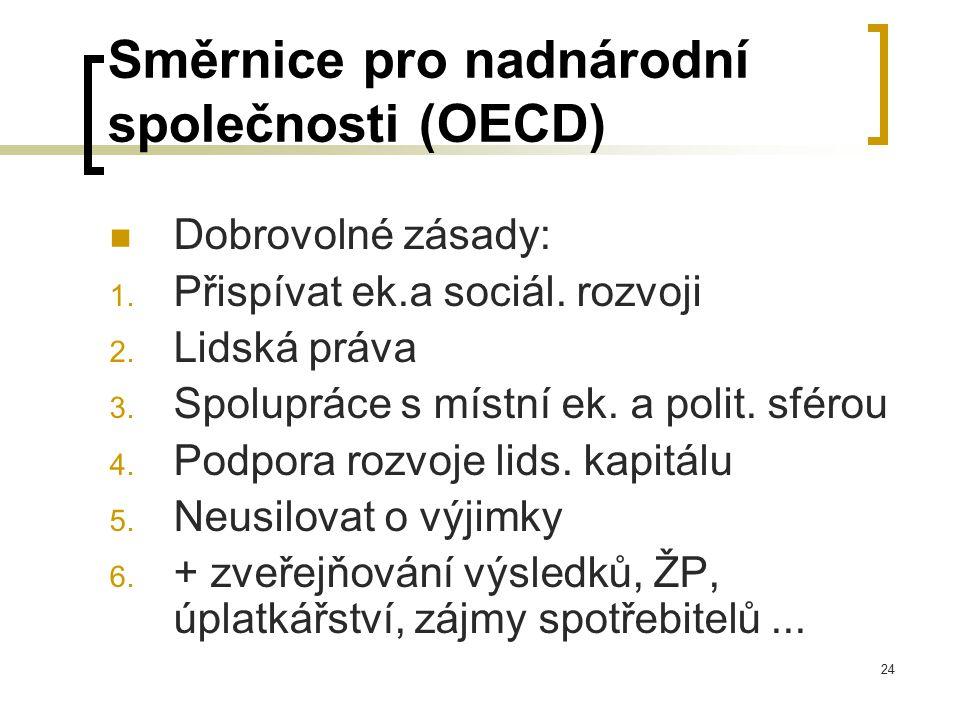 24 Směrnice pro nadnárodní společnosti (OECD) Dobrovolné zásady: 1. Přispívat ek.a sociál. rozvoji 2. Lidská práva 3. Spolupráce s místní ek. a polit.