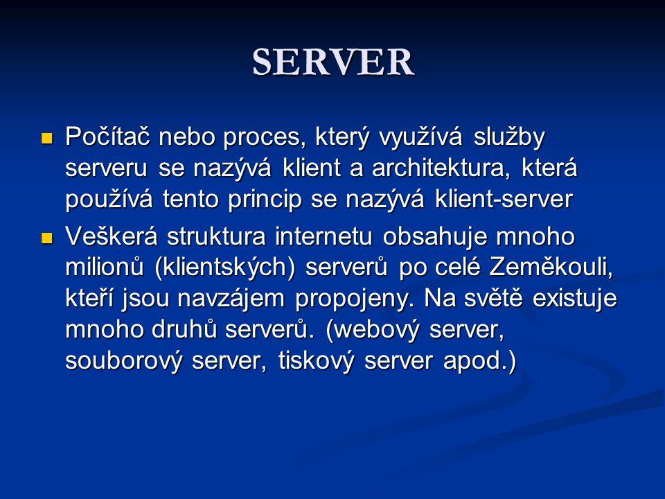 SERVER Počítač nebo proces, který využívá služby serveru se nazývá klient a architektura, která používá tento princip se nazývá klient-server Počítač nebo proces, který využívá služby serveru se nazývá klient a architektura, která používá tento princip se nazývá klient-server Veškerá struktura internetu obsahuje mnoho milionů (klientských) serverů po celé Zeměkouli, kteří jsou navzájem propojeny.