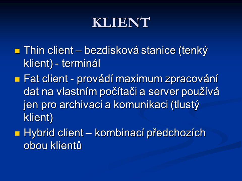KLIENT Thin client – bezdisková stanice (tenký klient) - terminál Thin client – bezdisková stanice (tenký klient) - terminál Fat client - provádí maximum zpracování dat na vlastním počítači a server používá jen pro archivaci a komunikaci (tlustý klient) Fat client - provádí maximum zpracování dat na vlastním počítači a server používá jen pro archivaci a komunikaci (tlustý klient) Hybrid client – kombinací předchozích obou klientů Hybrid client – kombinací předchozích obou klientů