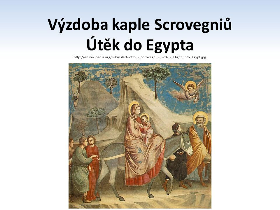 Výzdoba kaple Scrovegniů Útěk do Egypta http://en.wikipedia.org/wiki/File:Giotto_-_Scrovegni_-_-20-_-_Flight_into_Egypt.jpg