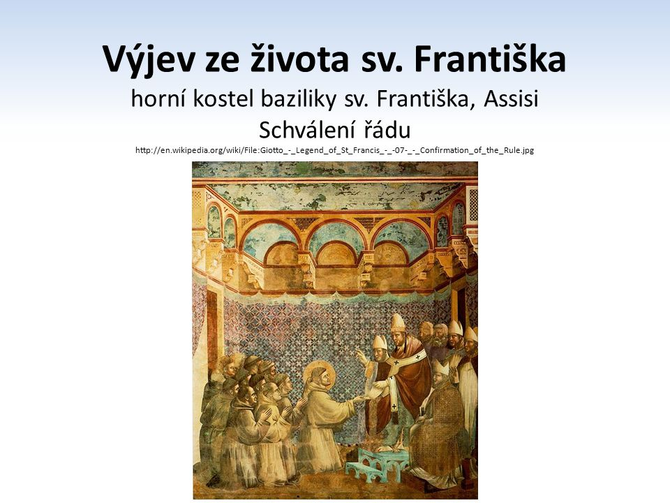 Výjev ze života sv. Františka horní kostel baziliky sv. Františka, Assisi Schválení řádu http://en.wikipedia.org/wiki/File:Giotto_-_Legend_of_St_Franc