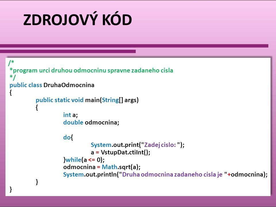 ZDROJOVÝ KÓD /* *program urci druhou odmocninu spravne zadaneho cisla */ public class DruhaOdmocnina { public static void main(String[] args) { int a;