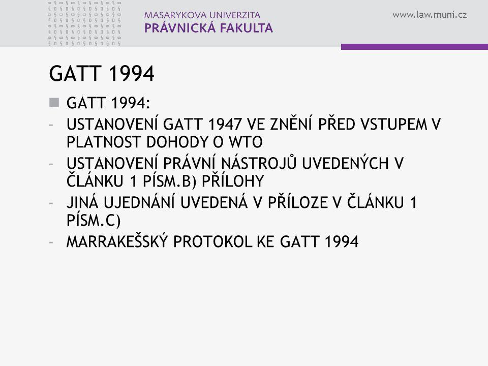 www.law.muni.cz GATT 1994 GATT 1994: -USTANOVENÍ GATT 1947 VE ZNĚNÍ PŘED VSTUPEM V PLATNOST DOHODY O WTO -USTANOVENÍ PRÁVNÍ NÁSTROJŮ UVEDENÝCH V ČLÁNK