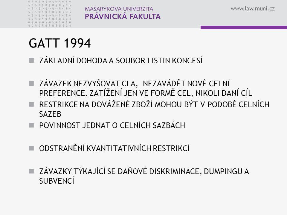 www.law.muni.cz GATT 1994 ZÁKLADNÍ DOHODA A SOUBOR LISTIN KONCESÍ ZÁVAZEK NEZVYŠOVAT CLA, NEZAVÁDĚT NOVÉ CELNÍ PREFERENCE. ZATÍŽENÍ JEN VE FORMĚ CEL,