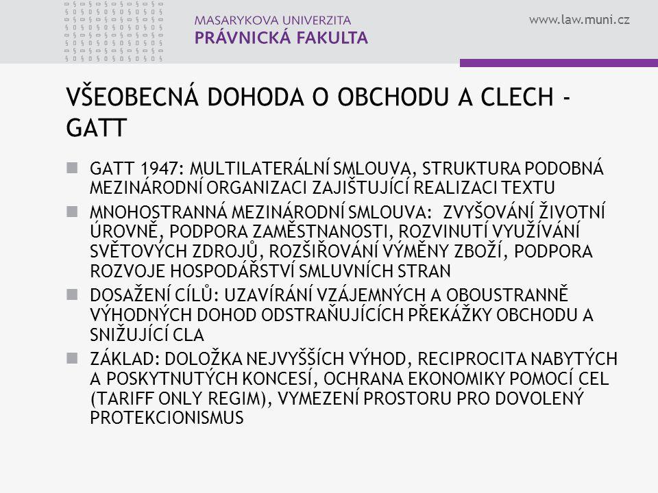 www.law.muni.cz VŠEOBECNÁ DOHODA O OBCHODU A CLECH - GATT GATT 1947: MULTILATERÁLNÍ SMLOUVA, STRUKTURA PODOBNÁ MEZINÁRODNÍ ORGANIZACI ZAJIŠTUJÍCÍ REAL