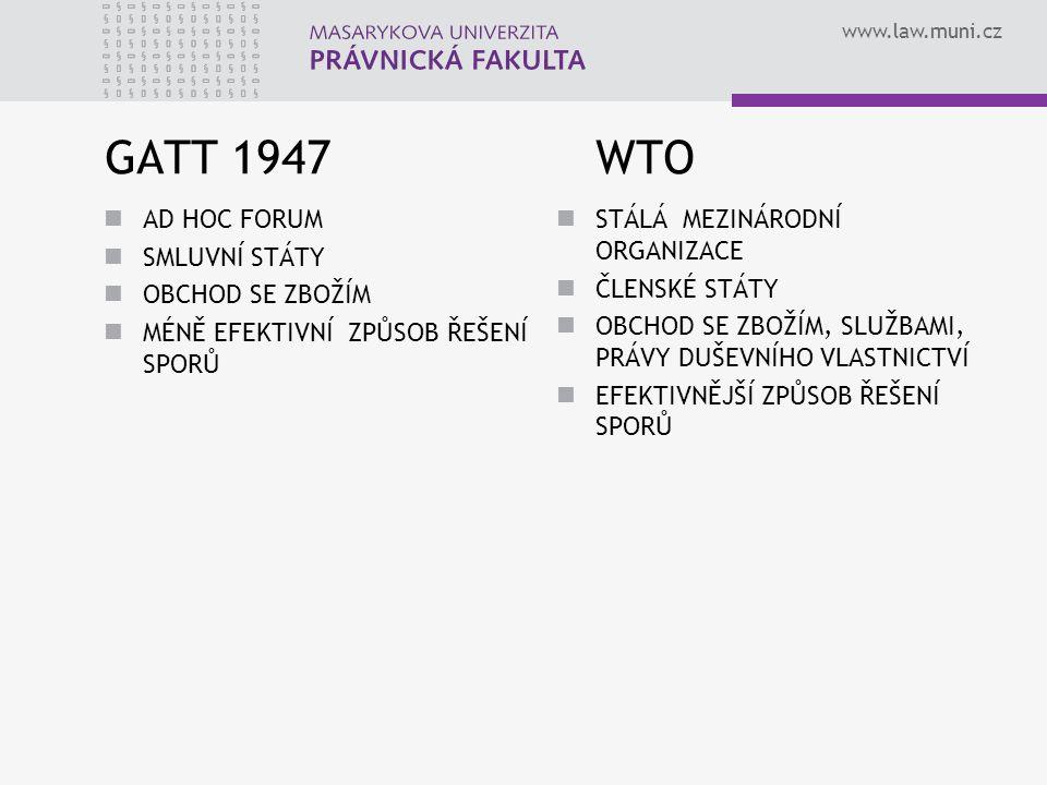 www.law.muni.cz GATT 1947 WTO AD HOC FORUM SMLUVNÍ STÁTY OBCHOD SE ZBOŽÍM MÉNĚ EFEKTIVNÍ ZPŮSOB ŘEŠENÍ SPORŮ STÁLÁ MEZINÁRODNÍ ORGANIZACE ČLENSKÉ STÁT