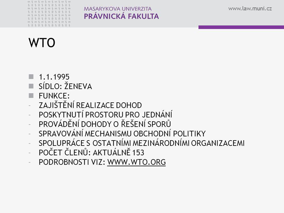 www.law.muni.cz WTO 1.1.1995 SÍDLO: ŽENEVA FUNKCE: -ZAJIŠTĚNÍ REALIZACE DOHOD -POSKYTNUTÍ PROSTORU PRO JEDNÁNÍ -PROVÁDĚNÍ DOHODY O ŘEŠENÍ SPORŮ -SPRAV