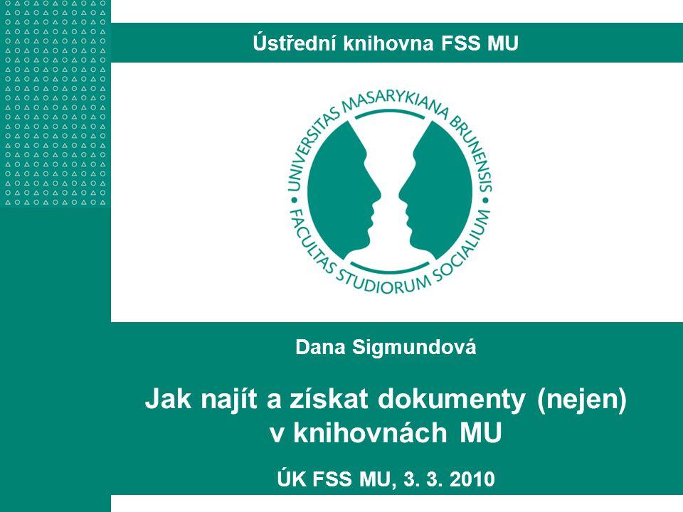 Dana Sigmundová Jak najít a získat dokumenty (nejen) v knihovnách MU ÚK FSS MU, 3.
