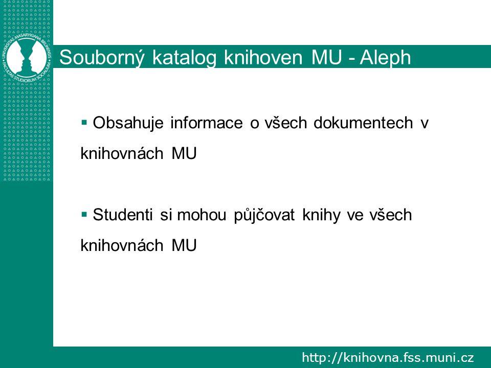 http://knihovna.fss.muni.cz Souborný katalog knihoven MU - Aleph  Obsahuje informace o všech dokumentech v knihovnách MU  Studenti si mohou půjčovat knihy ve všech knihovnách MU