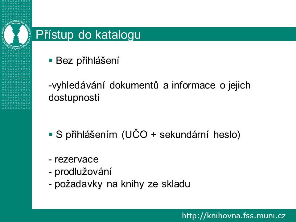 http://knihovna.fss.muni.cz Přístup do katalogu  Bez přihlášení -vyhledávání dokumentů a informace o jejich dostupnosti  S přihlášením (UČO + sekundární heslo) - rezervace - prodlužování - požadavky na knihy ze skladu