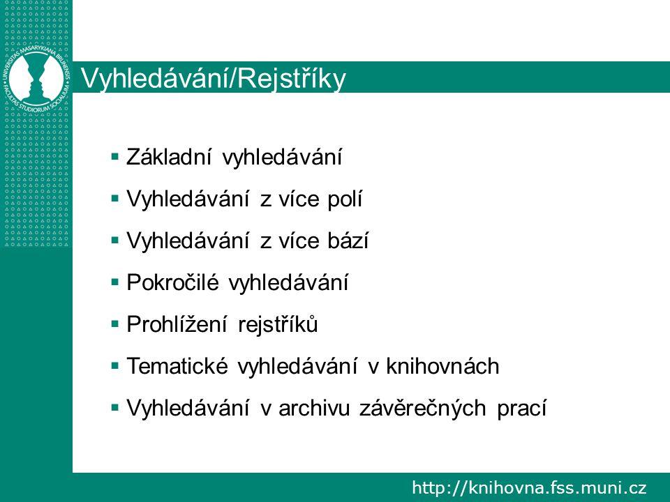http://knihovna.fss.muni.cz Vyhledávání/Rejstříky  Základní vyhledávání  Vyhledávání z více polí  Vyhledávání z více bází  Pokročilé vyhledávání  Prohlížení rejstříků  Tematické vyhledávání v knihovnách  Vyhledávání v archivu závěrečných prací