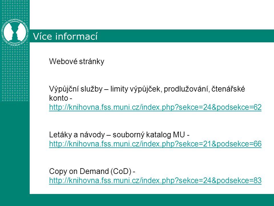 Více informací Webové stránky Výpůjční služby – limity výpůjček, prodlužování, čtenářské konto - http://knihovna.fss.muni.cz/index.php?sekce=24&podsekce=62 http://knihovna.fss.muni.cz/index.php?sekce=24&podsekce=62 Letáky a návody – souborný katalog MU - http://knihovna.fss.muni.cz/index.php?sekce=21&podsekce=66 http://knihovna.fss.muni.cz/index.php?sekce=21&podsekce=66 Copy on Demand (CoD) - http://knihovna.fss.muni.cz/index.php?sekce=24&podsekce=83 http://knihovna.fss.muni.cz/index.php?sekce=24&podsekce=83