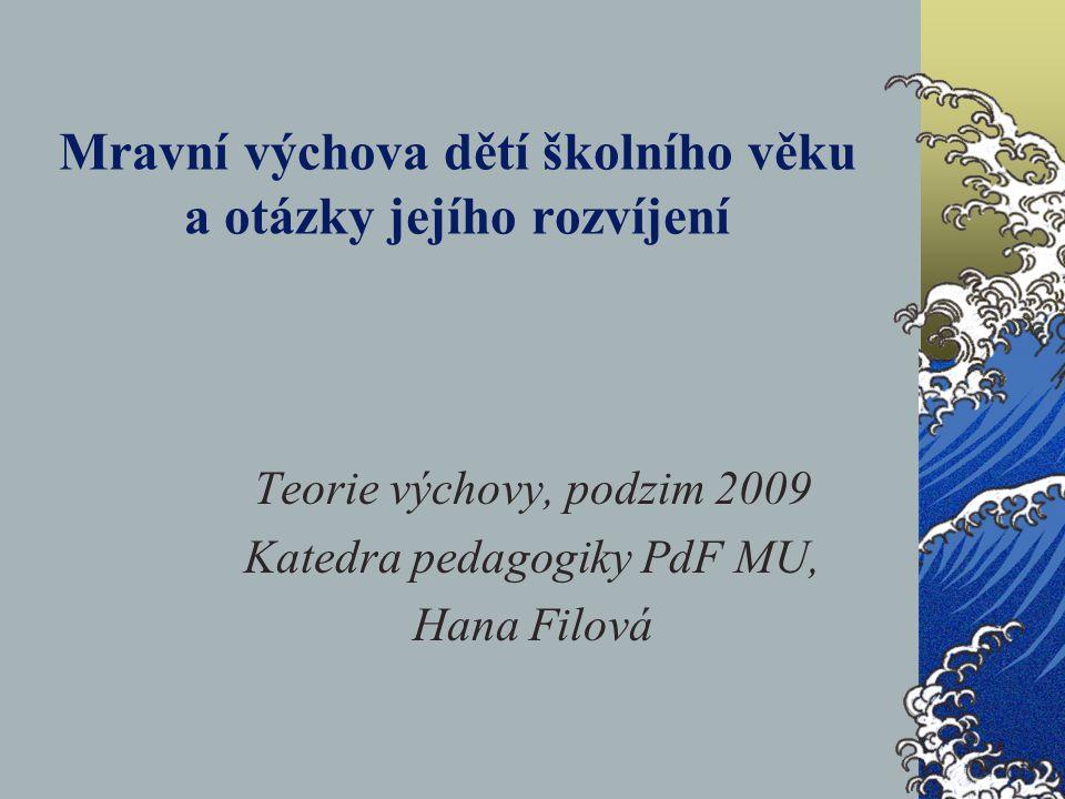 Mravní výchova dětí školního věku a otázky jejího rozvíjení Teorie výchovy, podzim 2009 Katedra pedagogiky PdF MU, Hana Filová