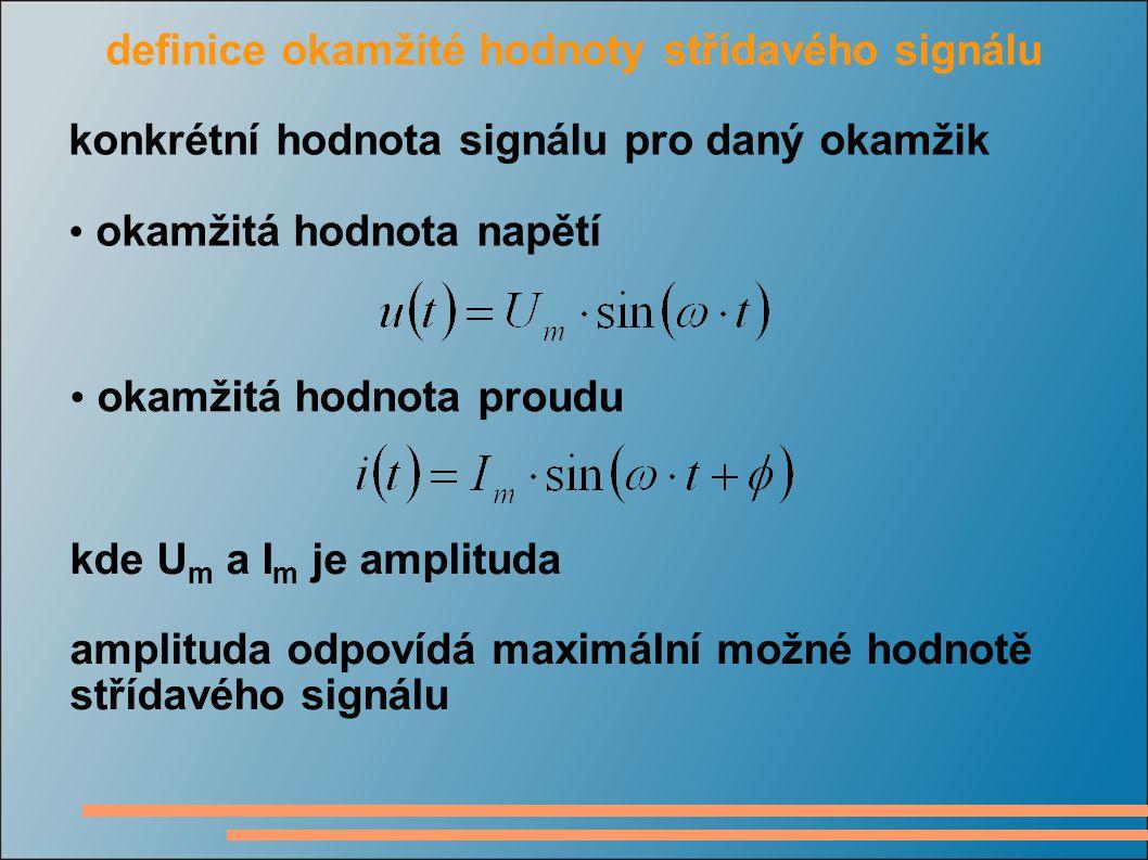definice okamžité hodnoty střídavého signálu konkrétní hodnota signálu pro daný okamžik okamžitá hodnota napětí okamžitá hodnota proudu kde U m a I m je amplituda amplituda odpovídá maximální možné hodnotě střídavého signálu