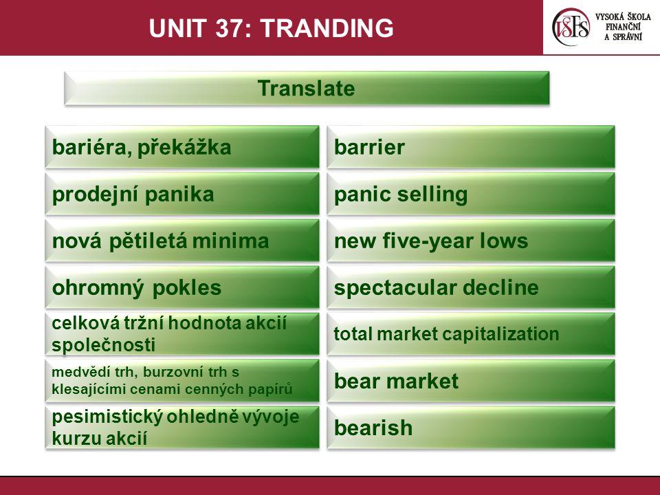 UNIT 37: TRANDING Translate bariéra, překážka barrier prodejní panika panic selling nová pětiletá minima new five-year lows ohromný pokles spectacular