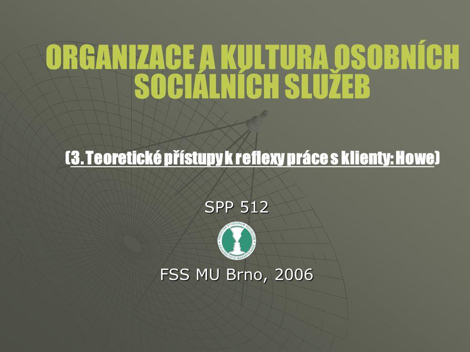 ORGANIZACE A KULTURA OSOBNÍCH SOCIÁLNÍCH SLUŽEB (3. Teoretické přístupy k reflexy práce s klienty: Howe) SPP 512 FSS MU Brno, 2006