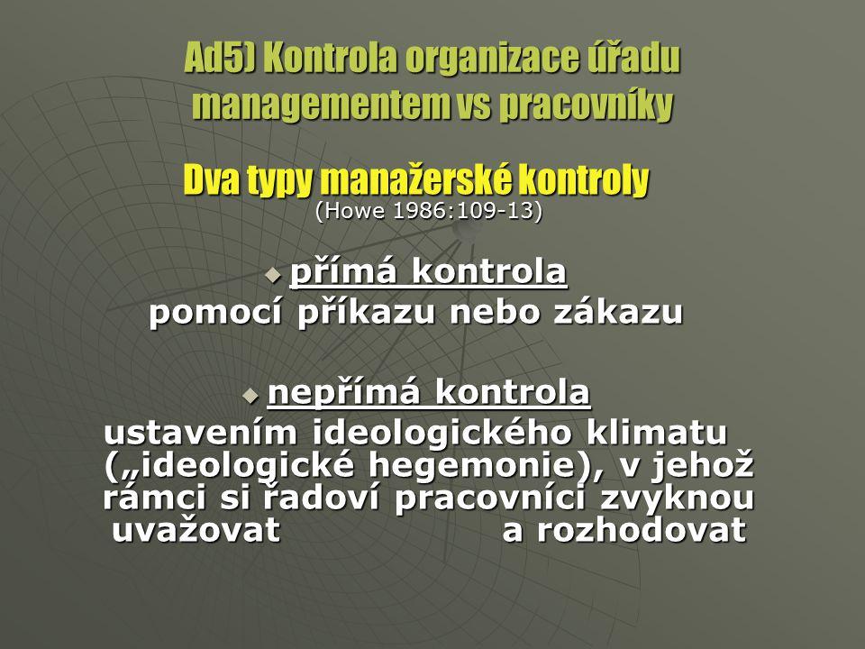 Ad5) Kontrola organizace úřadu managementem vs pracovníky Dva typy manažerské kontroly (Howe 1986:109-13)  přímá kontrola pomocí příkazu nebo zákazu