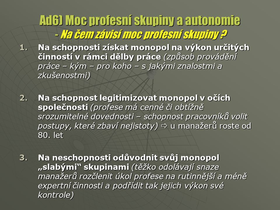Ad6) Moc profesní skupiny a autonomie - Na čem závisí moc profesní skupiny ? 1.Na schopnosti získat monopol na výkon určitých činností v rámci dělby p