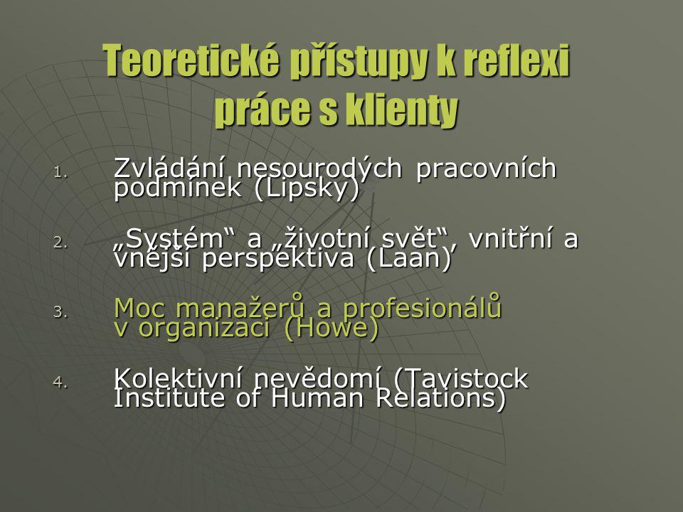 """Teoretické přístupy k reflexi práce s klienty 1. Zvládání nesourodých pracovních podmínek (Lipsky) 2. """"Systém"""" a """"životní svět"""", vnitřní a vnější pers"""