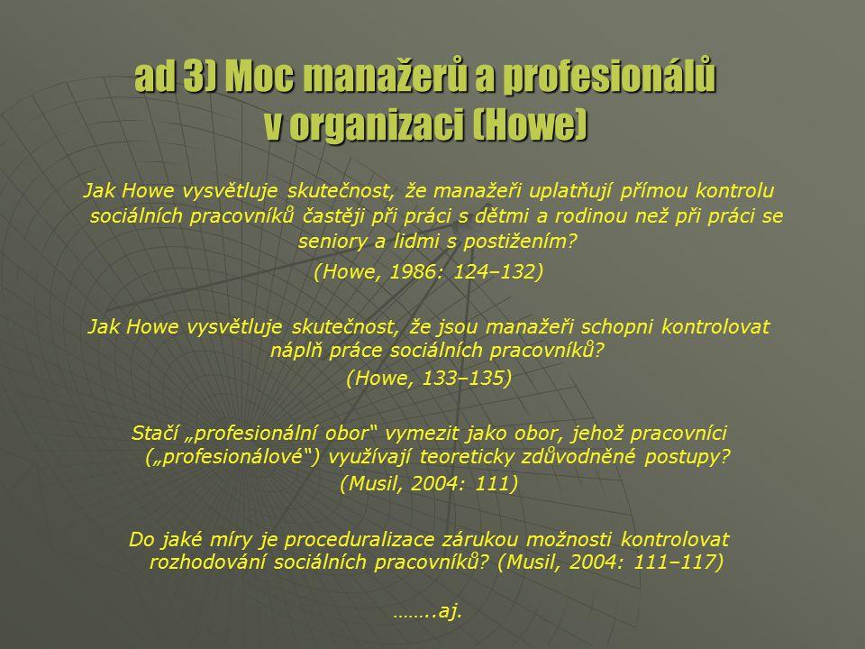ad 3) Moc manažerů a profesionálů v organizaci (Howe) Jak Howe vysvětluje skutečnost, že manažeři uplatňují přímou kontrolu sociálních pracovníků častěji při práci s dětmi a rodinou než při práci se seniory a lidmi s postižením.