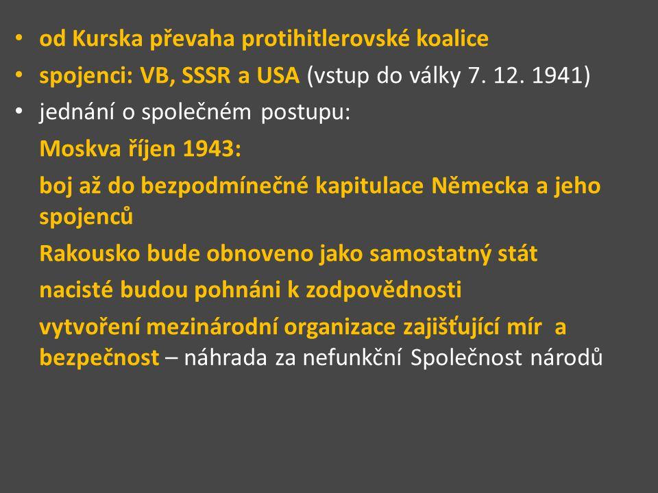 od Kurska převaha protihitlerovské koalice spojenci: VB, SSSR a USA (vstup do války 7. 12. 1941) jednání o společném postupu: Moskva říjen 1943: boj a