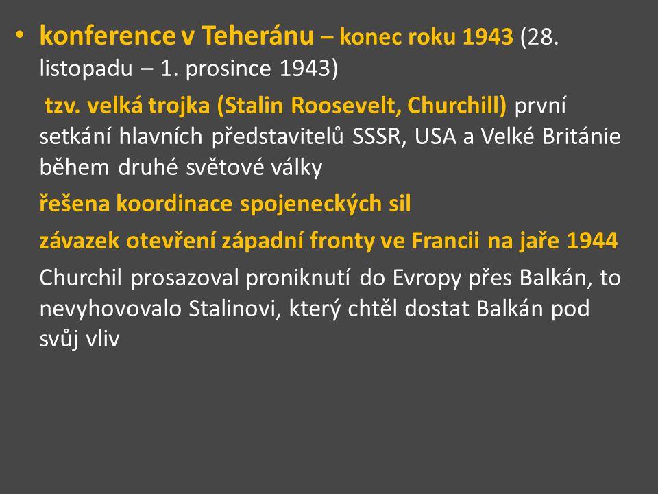konference v Teheránu – konec roku 1943 (28. listopadu – 1. prosince 1943) tzv. velká trojka (Stalin Roosevelt, Churchill) první setkání hlavních před