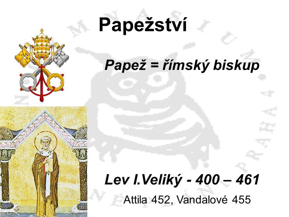 Papežství Papež = římský biskup Lev I.Veliký - 400 – 461 Attila 452, Vandalové 455