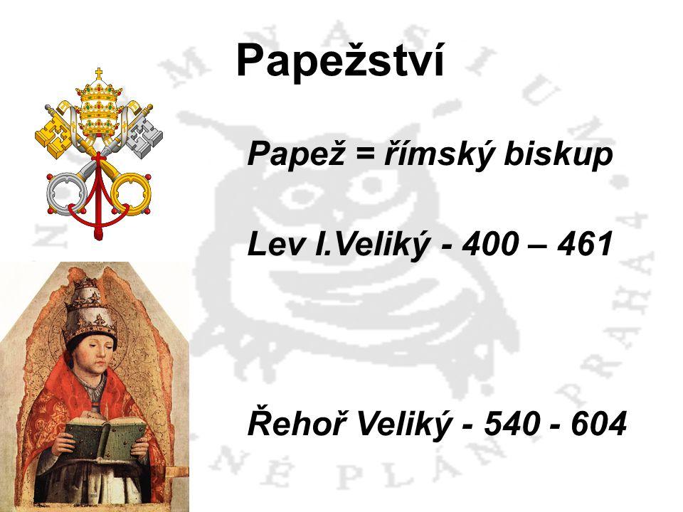 Papež = římský biskup Lev I.Veliký - 400 – 461 Řehoř Veliký - 540 - 604