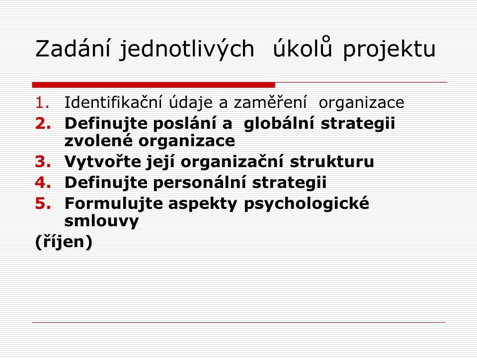 Zadání jednotlivých úkolů projektu 1.Identifikační údaje a zaměření organizace 2.Definujte poslání a globální strategii zvolené organizace 3.Vytvořte její organizační strukturu 4.Definujte personální strategii 5.Formulujte aspekty psychologické smlouvy (říjen)