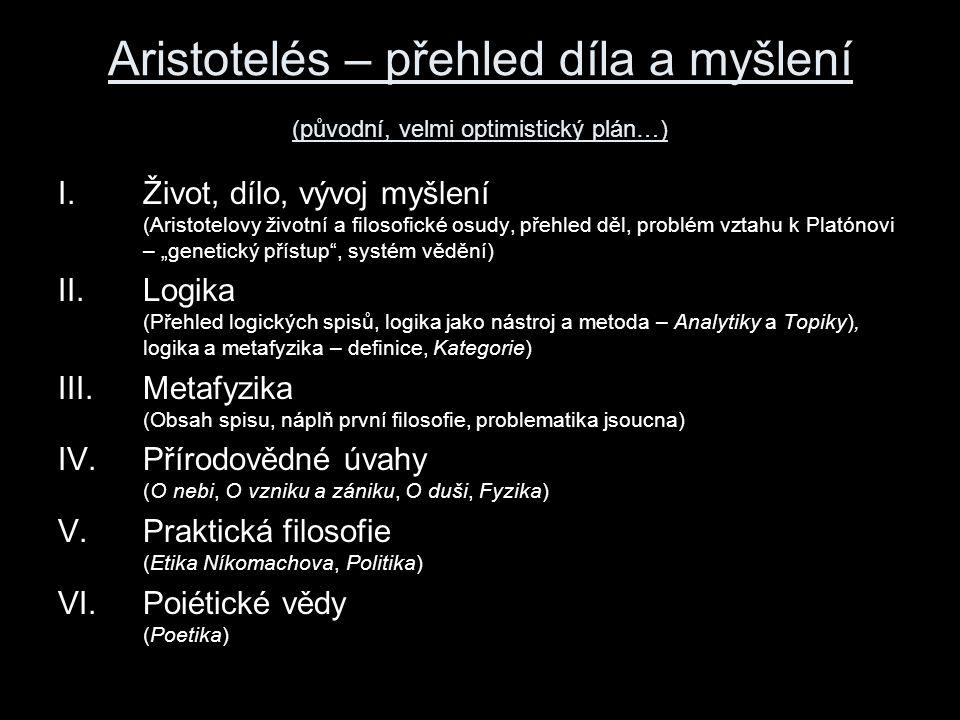 """Aristotelés – přehled díla a myšlení (původní, velmi optimistický plán…) I.Život, dílo, vývoj myšlení (Aristotelovy životní a filosofické osudy, přehled děl, problém vztahu k Platónovi – """"genetický přístup , systém vědění) II.Logika (Přehled logických spisů, logika jako nástroj a metoda – Analytiky a Topiky), logika a metafyzika – definice, Kategorie) III.Metafyzika (Obsah spisu, náplň první filosofie, problematika jsoucna) IV.Přírodovědné úvahy (O nebi, O vzniku a zániku, O duši, Fyzika) V.Praktická filosofie (Etika Níkomachova, Politika) VI.Poiétické vědy (Poetika)"""